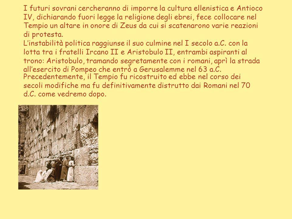 I futuri sovrani cercheranno di imporre la cultura ellenistica e Antioco IV, dichiarando fuori legge la religione degli ebrei, fece collocare nel Tempio un altare in onore di Zeus da cui si scatenarono varie reazioni di protesta. L'instabilità politica raggiunse il suo culmine nel I secolo a.C. con la lotta tra i fratelli Ircano II e Aristobulo II, entrambi aspiranti al trono: Aristobulo, tramando segretamente con i romani, aprì la strada all'esercito di Pompeo che entrò a Gerusalemme nel 63 a.C.