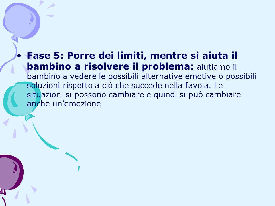 Fase 5: Porre dei limiti, mentre si aiuta il bambino a risolvere il problema: aiutiamo il bambino a vedere le possibili alternative emotive o possibili soluzioni rispetto a ciò che succede nella favola.