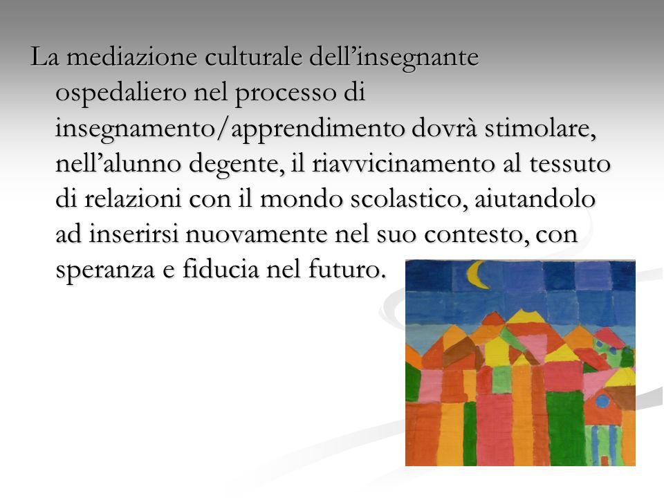 La mediazione culturale dell'insegnante ospedaliero nel processo di insegnamento/apprendimento dovrà stimolare, nell'alunno degente, il riavvicinamento al tessuto di relazioni con il mondo scolastico, aiutandolo ad inserirsi nuovamente nel suo contesto, con speranza e fiducia nel futuro.