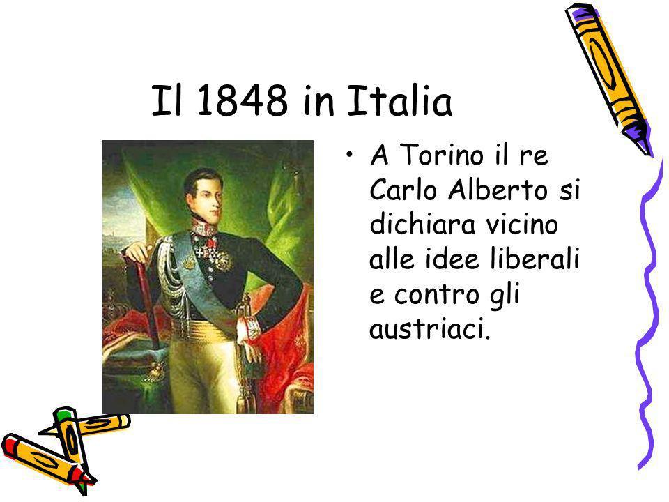 Il 1848 in Italia A Torino il re Carlo Alberto si dichiara vicino alle idee liberali e contro gli austriaci.