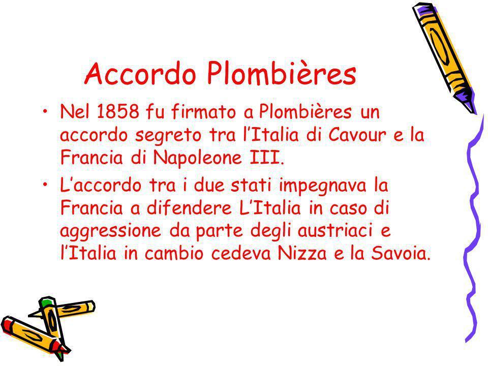 Accordo Plombières Nel 1858 fu firmato a Plombières un accordo segreto tra l'Italia di Cavour e la Francia di Napoleone III.