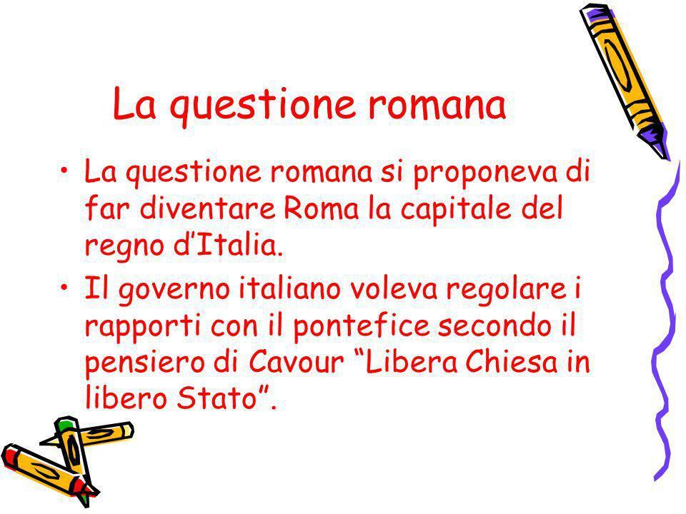 La questione romana La questione romana si proponeva di far diventare Roma la capitale del regno d'Italia.