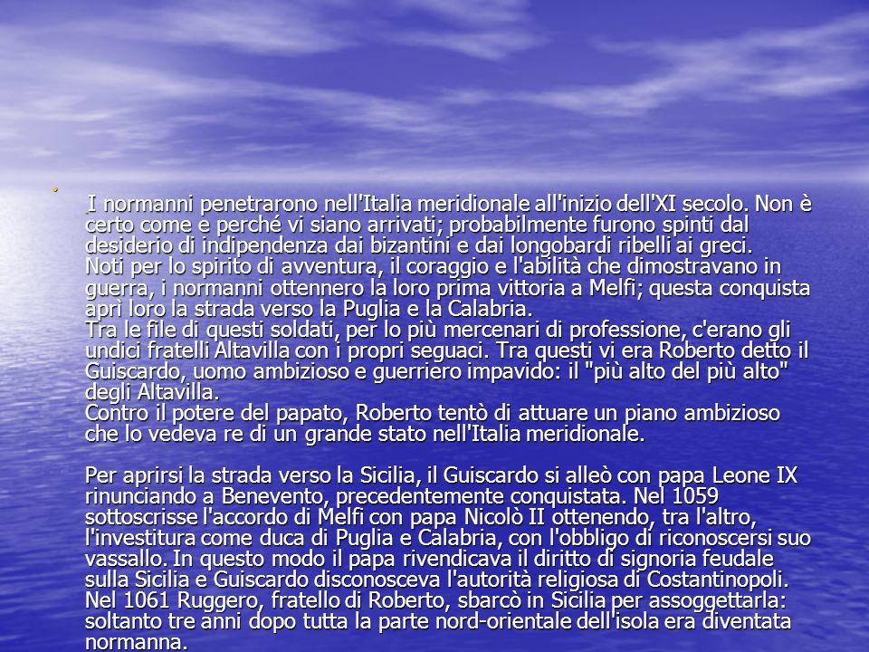 I normanni penetrarono nell Italia meridionale all inizio dell XI secolo. Non è certo come e perché vi siano arrivati; probabilmente furono spinti dal desiderio di indipendenza dai bizantini e dai longobardi ribelli ai greci. Noti per lo spirito di avventura, il coraggio e l abilità che dimostravano in guerra, i normanni ottennero la loro prima vittoria a Melfi; questa conquista aprì loro la strada verso la Puglia e la Calabria. Tra le file di questi soldati, per lo più mercenari di professione, c erano gli undici fratelli Altavilla con i propri seguaci. Tra questi vi era Roberto detto il Guiscardo, uomo ambizioso e guerriero impavido: il più alto del più alto degli Altavilla. Contro il potere del papato, Roberto tentò di attuare un piano ambizioso che lo vedeva re di un grande stato nell Italia meridionale. Per aprirsi la strada verso la Sicilia, il Guiscardo si alleò con papa Leone IX rinunciando a Benevento, precedentemente conquistata. Nel 1059 sottoscrisse l accordo di Melfi con papa Nicolò II ottenendo, tra l altro, l investitura come duca di Puglia e Calabria, con l obbligo di riconoscersi suo vassallo. In questo modo il papa rivendicava il diritto di signoria feudale sulla Sicilia e Guiscardo disconosceva l autorità religiosa di Costantinopoli. Nel 1061 Ruggero, fratello di Roberto, sbarcò in Sicilia per assoggettarla: soltanto tre anni dopo tutta la parte nord-orientale dell isola era diventata normanna. La fine della Sicilia normanna
