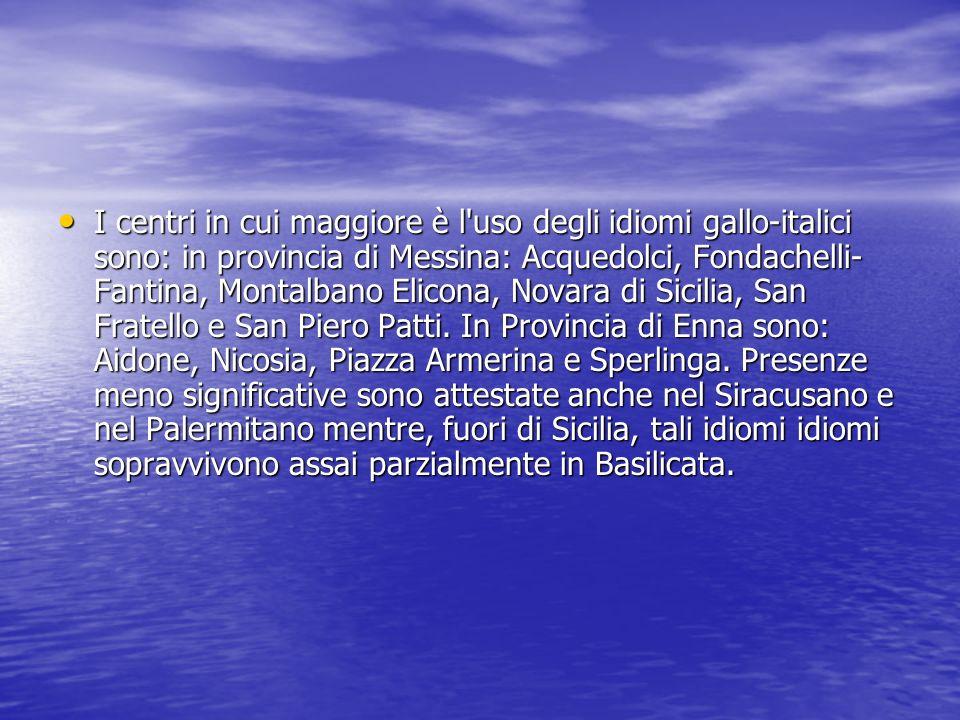 I centri in cui maggiore è l uso degli idiomi gallo-italici sono: in provincia di Messina: Acquedolci, Fondachelli-Fantina, Montalbano Elicona, Novara di Sicilia, San Fratello e San Piero Patti.