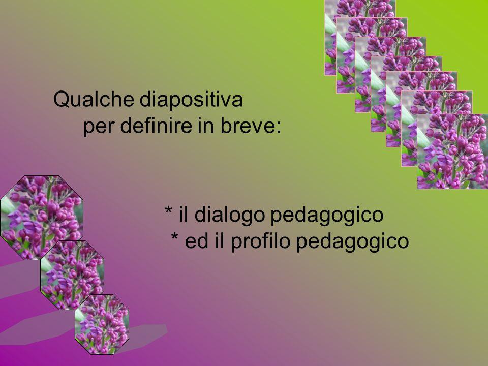 Qualche diapositiva per definire in breve: * il dialogo pedagogico * ed il profilo pedagogico