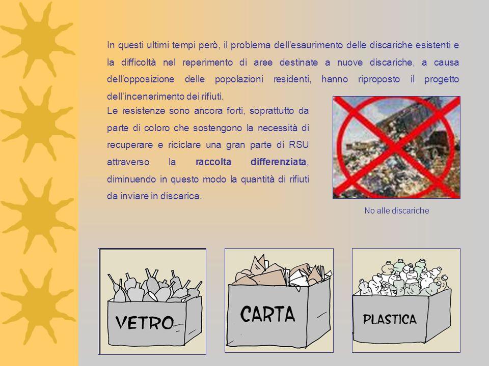 In questi ultimi tempi però, il problema dell'esaurimento delle discariche esistenti e la difficoltà nel reperimento di aree destinate a nuove discariche, a causa dell'opposizione delle popolazioni residenti, hanno riproposto il progetto dell'incenerimento dei rifiuti.