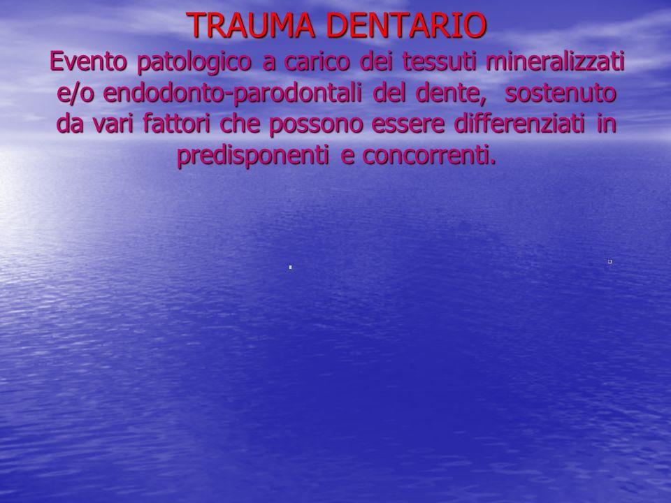 TRAUMA DENTARIO Evento patologico a carico dei tessuti mineralizzati e/o endodonto-parodontali del dente, sostenuto da vari fattori che possono essere differenziati in predisponenti e concorrenti.