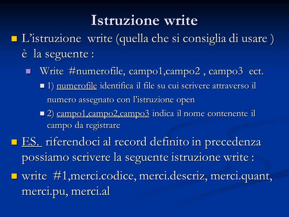 Istruzione write L'istruzione write (quella che si consiglia di usare ) è la seguente : Write #numerofile, campo1,campo2 , campo3 ect.