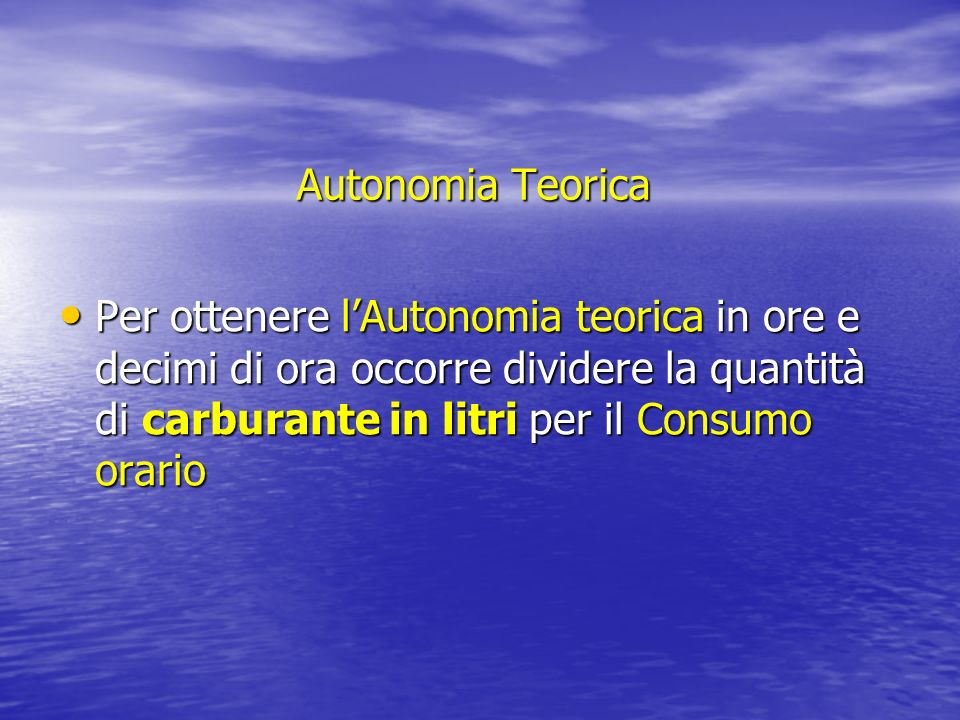 Autonomia Teorica Per ottenere l'Autonomia teorica in ore e decimi di ora occorre dividere la quantità di carburante in litri per il Consumo orario.