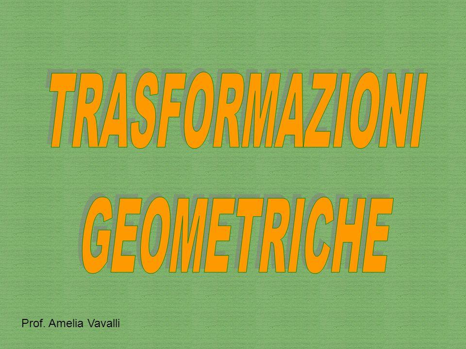 TRASFORMAZIONI GEOMETRICHE Prof. Amelia Vavalli