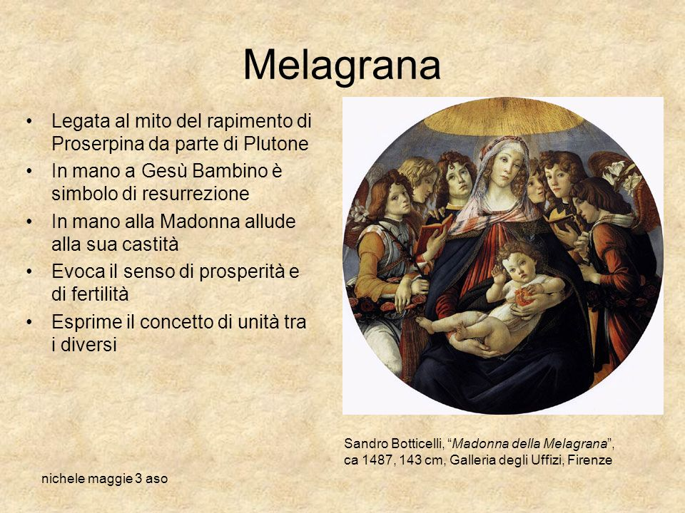 Melagrana Legata al mito del rapimento di Proserpina da parte di Plutone. In mano a Gesù Bambino è simbolo di resurrezione.