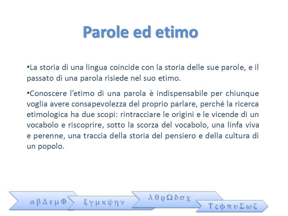 Parole ed etimo La storia di una lingua coincide con la storia delle sue parole, e il passato di una parola risiede nel suo etimo.