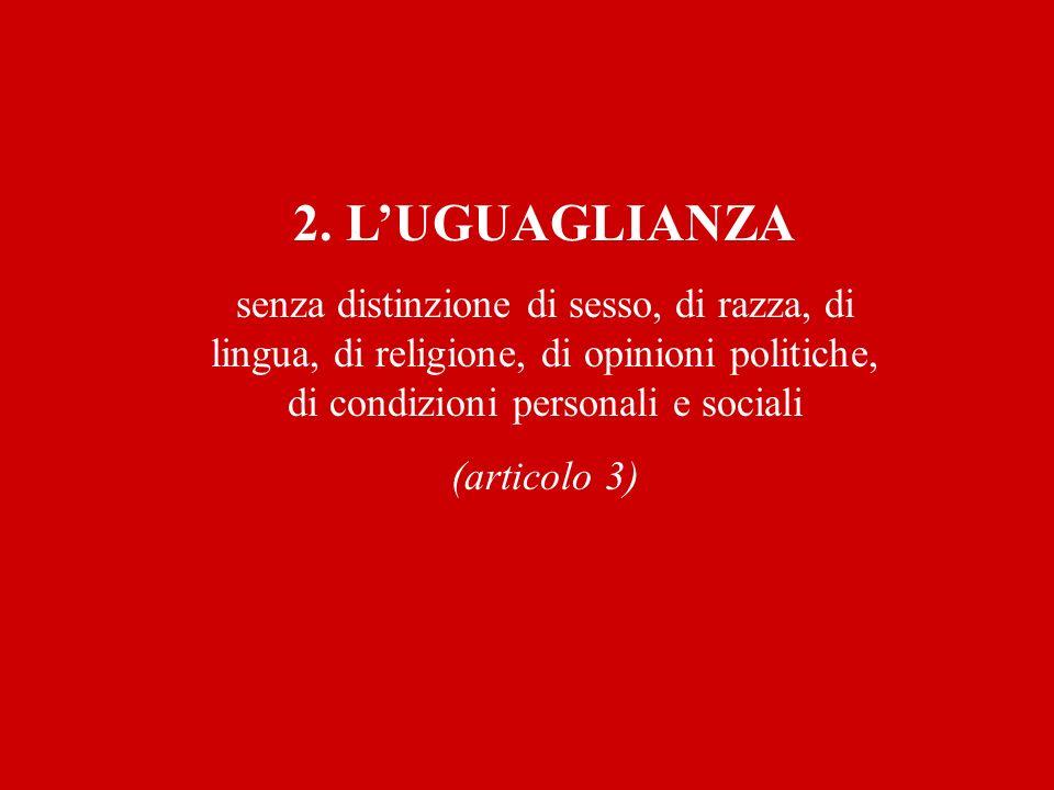2. L'UGUAGLIANZAsenza distinzione di sesso, di razza, di lingua, di religione, di opinioni politiche, di condizioni personali e sociali.