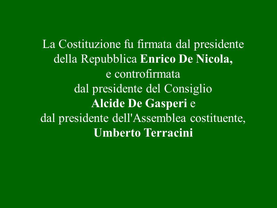 La Costituzione fu firmata dal presidente della Repubblica Enrico De Nicola, e controfirmata dal presidente del Consiglio Alcide De Gasperi e dal presidente dell Assemblea costituente, Umberto Terracini