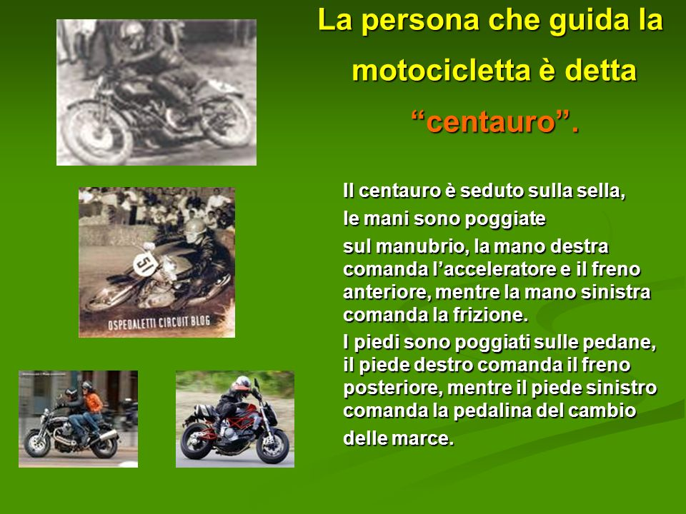 La persona che guida la motocicletta è detta centauro .