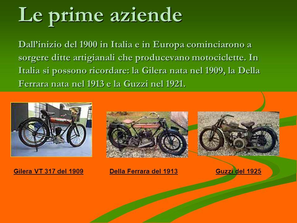 Le prime aziende Dall'inizio del 1900 in Italia e in Europa cominciarono a sorgere ditte artigianali che producevano motociclette. In Italia si possono ricordare: la Gilera nata nel 1909, la Della Ferrara nata nel 1913 e la Guzzi nel 1921.