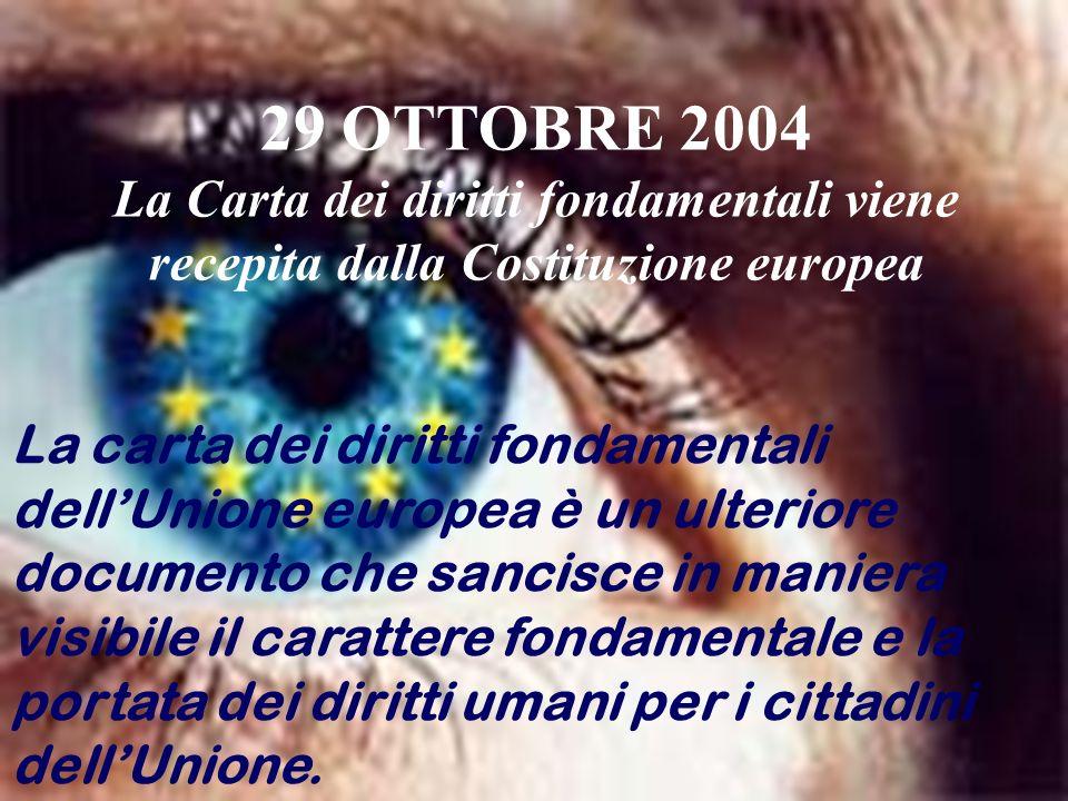 29 OTTOBRE 2004 La Carta dei diritti fondamentali viene recepita dalla Costituzione europea.