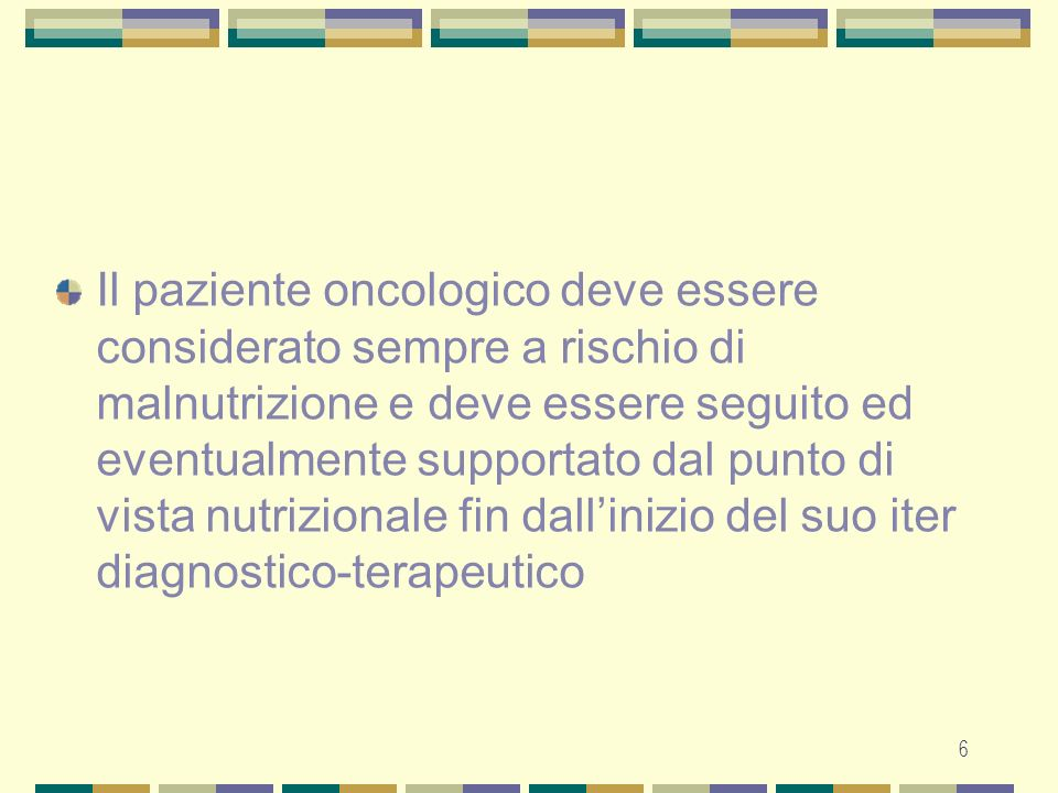 Il paziente oncologico deve essere considerato sempre a rischio di malnutrizione e deve essere seguito ed eventualmente supportato dal punto di vista nutrizionale fin dall'inizio del suo iter diagnostico-terapeutico