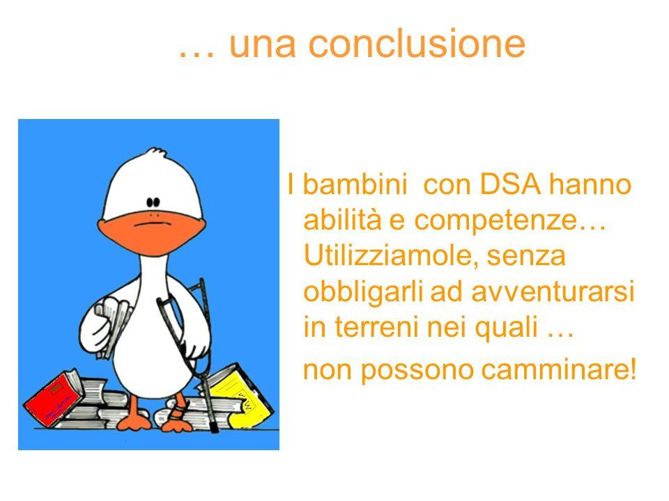 … una conclusione I bambini con DSA hanno abilità e competenze… Utilizziamole, senza obbligarli ad avventurarsi in terreni nei quali …
