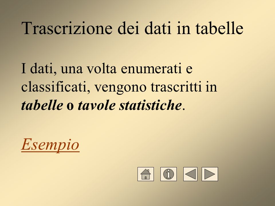 Trascrizione dei dati in tabelle I dati, una volta enumerati e classificati, vengono trascritti in tabelle o tavole statistiche.