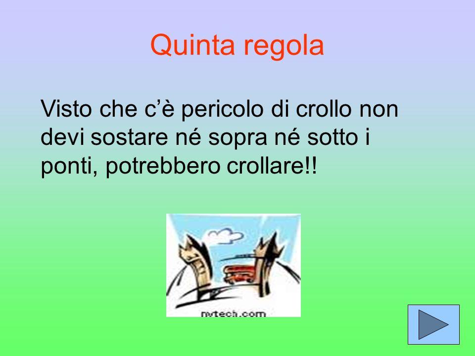 Quinta regola Visto che c'è pericolo di crollo non devi sostare né sopra né sotto i ponti, potrebbero crollare!!