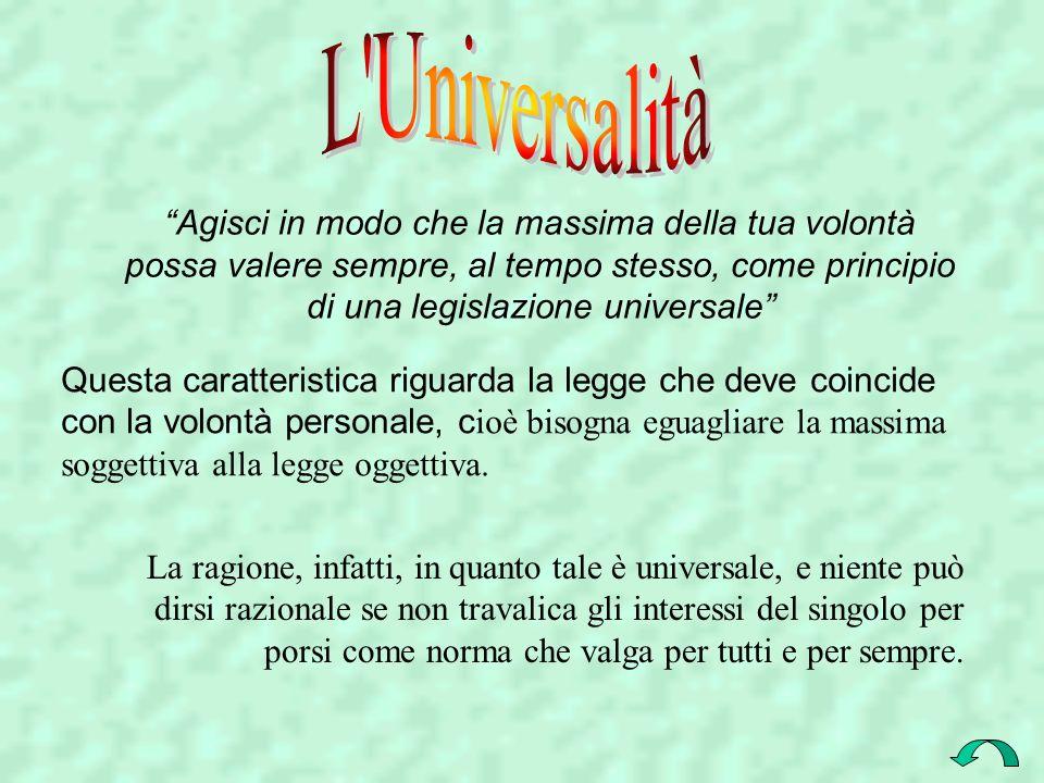 L Universalità Agisci in modo che la massima della tua volontà possa valere sempre, al tempo stesso, come principio di una legislazione universale
