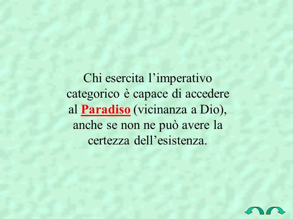 Chi esercita l'imperativo categorico è capace di accedere al Paradiso (vicinanza a Dio), anche se non ne può avere la certezza dell'esistenza.