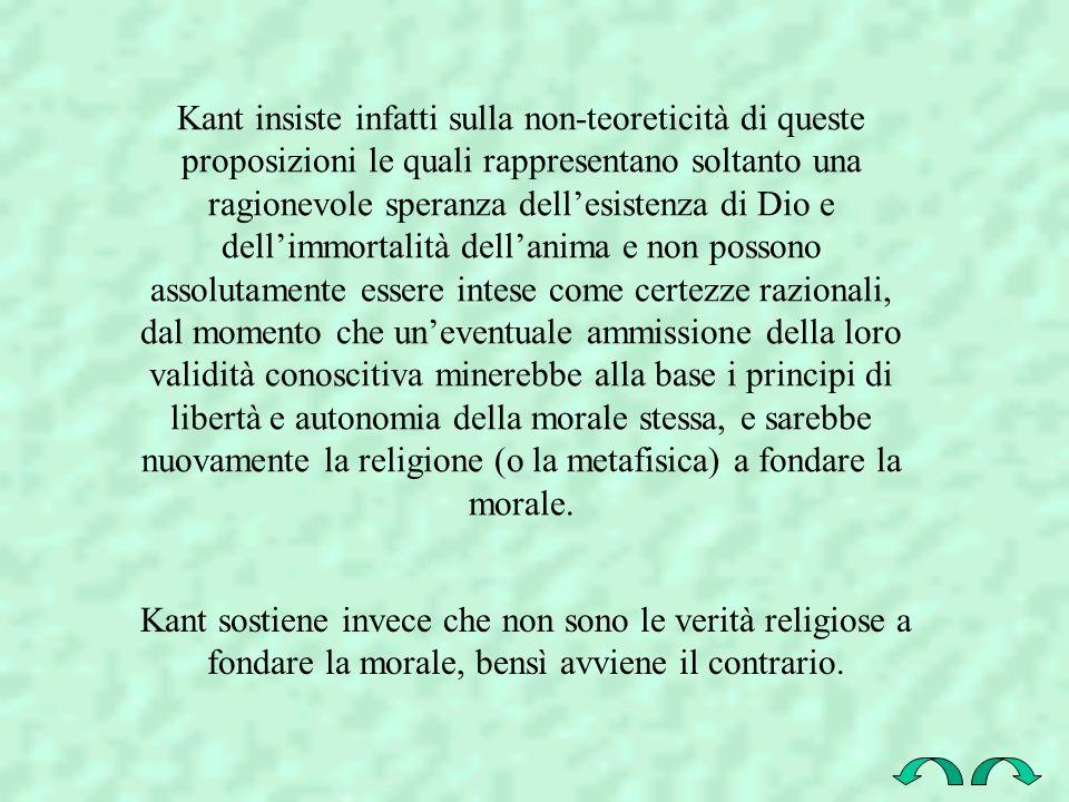 Kant insiste infatti sulla non-teoreticità di queste proposizioni le quali rappresentano soltanto una ragionevole speranza dell'esistenza di Dio e dell'immortalità dell'anima e non possono assolutamente essere intese come certezze razionali, dal momento che un'eventuale ammissione della loro validità conoscitiva minerebbe alla base i principi di libertà e autonomia della morale stessa, e sarebbe nuovamente la religione (o la metafisica) a fondare la morale.