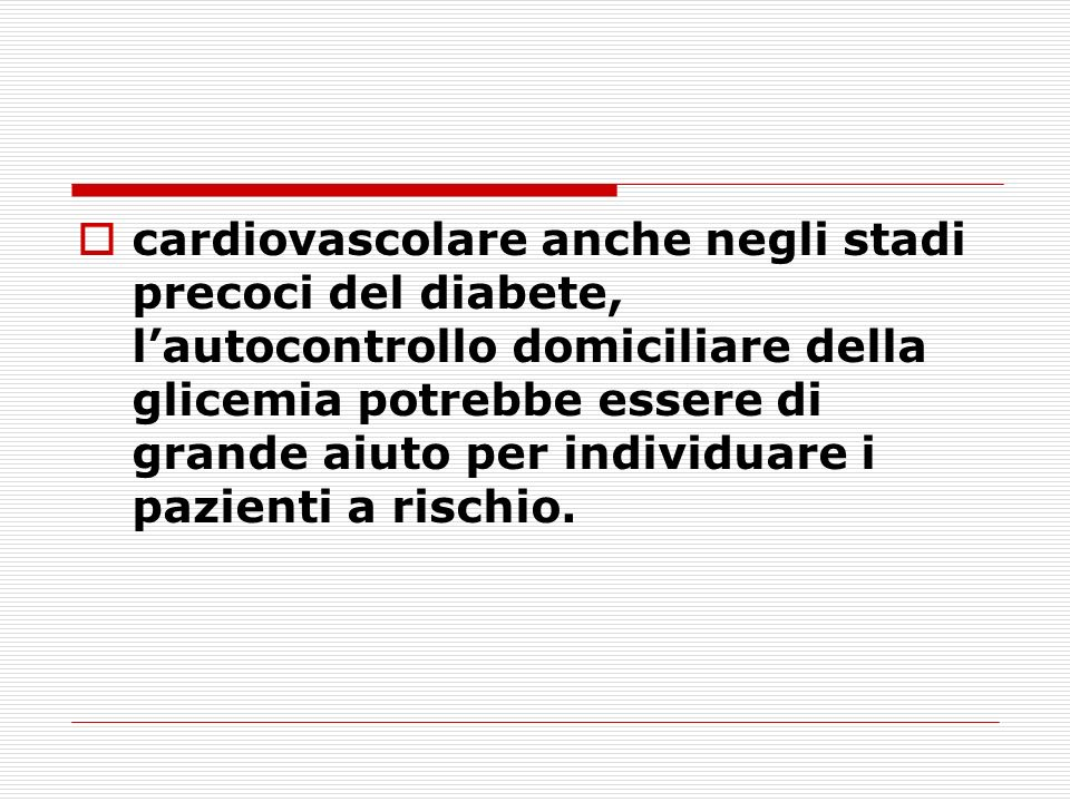 cardiovascolare anche negli stadi precoci del diabete, l'autocontrollo domiciliare della glicemia potrebbe essere di grande aiuto per individuare i pazienti a rischio.