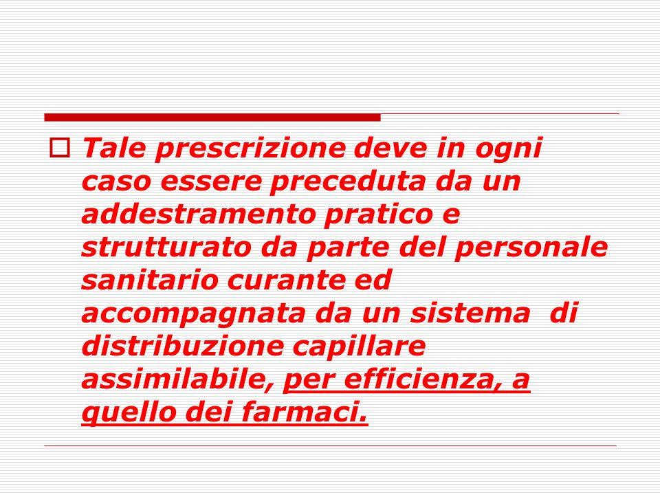 Tale prescrizione deve in ogni caso essere preceduta da un addestramento pratico e strutturato da parte del personale sanitario curante ed accompagnata da un sistema di distribuzione capillare assimilabile, per efficienza, a quello dei farmaci.