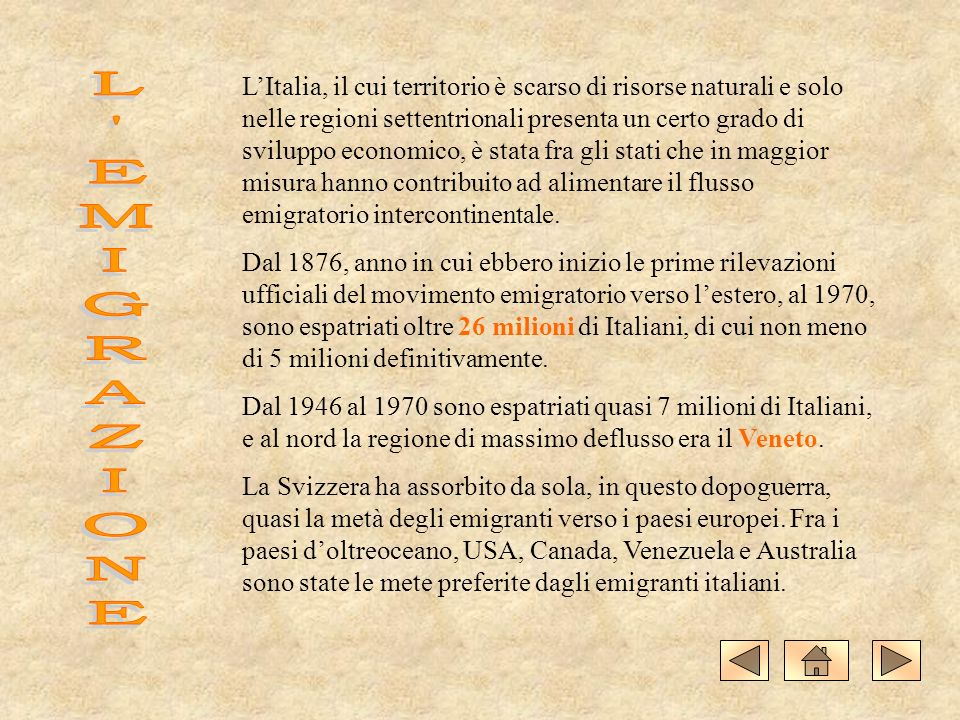 L'Italia, il cui territorio è scarso di risorse naturali e solo nelle regioni settentrionali presenta un certo grado di sviluppo economico, è stata fra gli stati che in maggior misura hanno contribuito ad alimentare il flusso emigratorio intercontinentale.