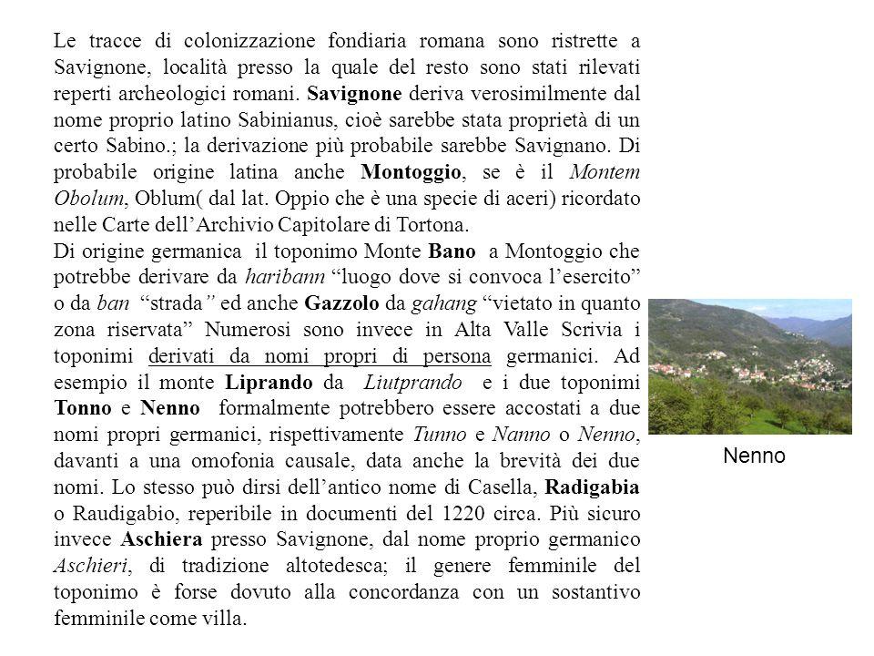 Le tracce di colonizzazione fondiaria romana sono ristrette a Savignone, località presso la quale del resto sono stati rilevati reperti archeologici romani. Savignone deriva verosimilmente dal nome proprio latino Sabinianus, cioè sarebbe stata proprietà di un certo Sabino.; la derivazione più probabile sarebbe Savignano. Di probabile origine latina anche Montoggio, se è il Montem Obolum, Oblum( dal lat. Oppio che è una specie di aceri) ricordato nelle Carte dell'Archivio Capitolare di Tortona.