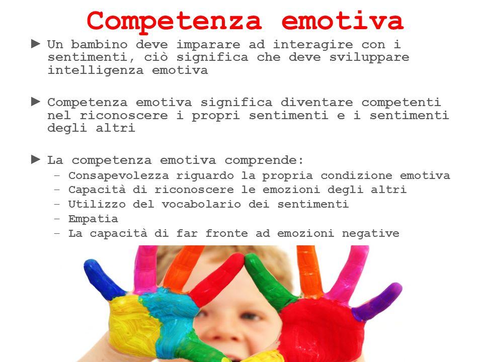 Competenza emotiva Un bambino deve imparare ad interagire con i sentimenti, ciò significa che deve sviluppare intelligenza emotiva.
