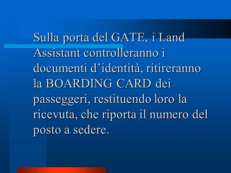 Sulla porta del GATE, i Land Assistant controlleranno i documenti d'identità, ritireranno la BOARDING CARD dei passeggeri, restituendo loro la ricevuta, che riporta il numero del posto a sedere.