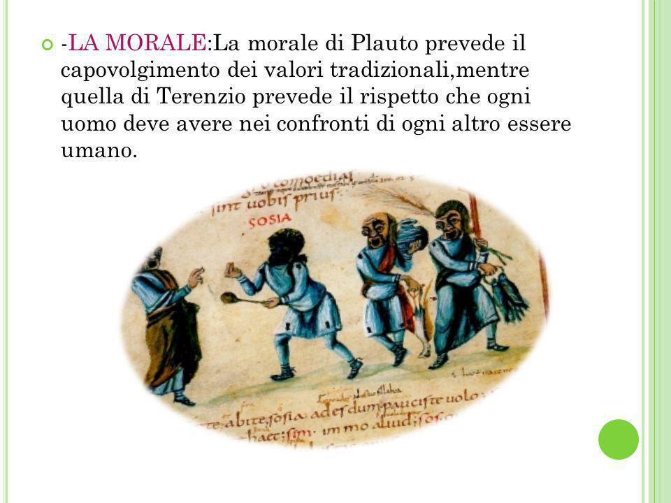 -LA MORALE:La morale di Plauto prevede il capovolgimento dei valori tradizionali,mentre quella di Terenzio prevede il rispetto che ogni uomo deve avere nei confronti di ogni altro essere umano.