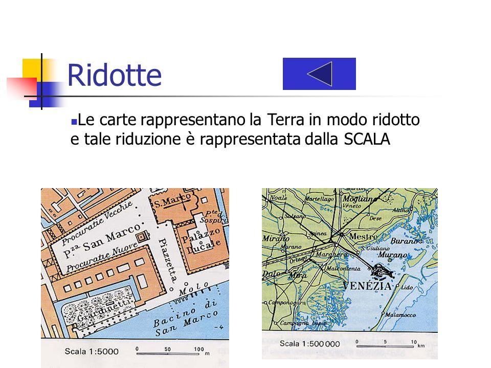 Ridotte Le carte rappresentano la Terra in modo ridotto e tale riduzione è rappresentata dalla SCALA.
