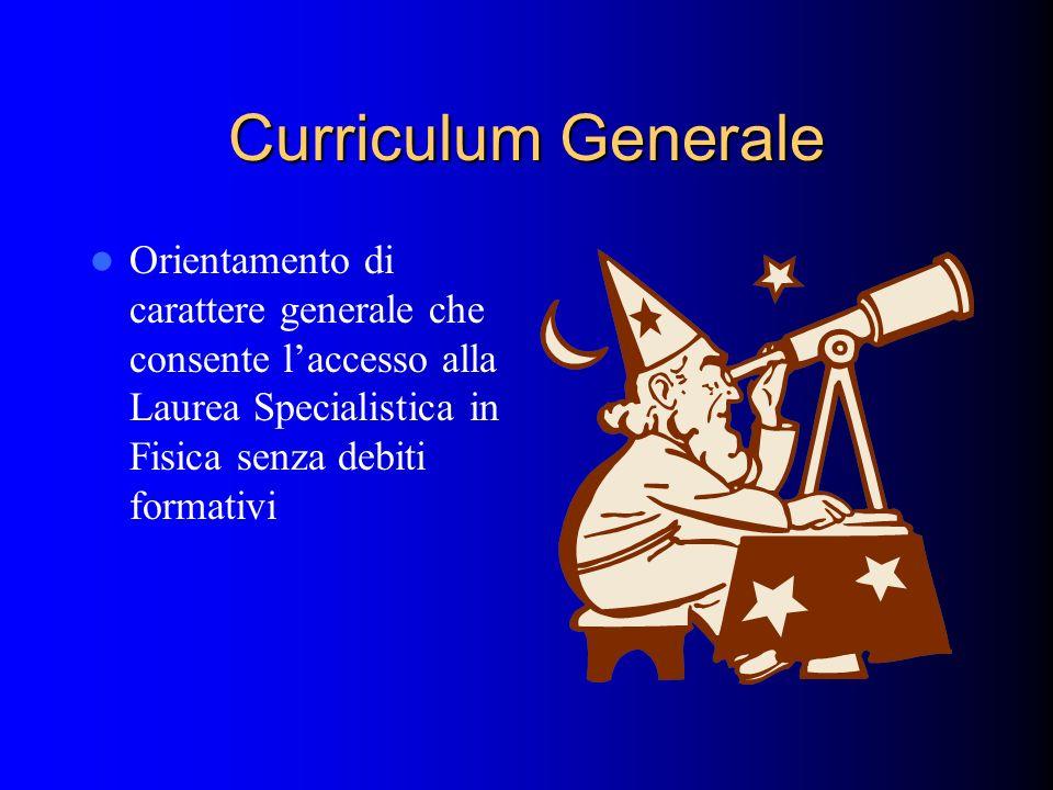 Curriculum Generale Orientamento di carattere generale che consente l'accesso alla Laurea Specialistica in Fisica senza debiti formativi.