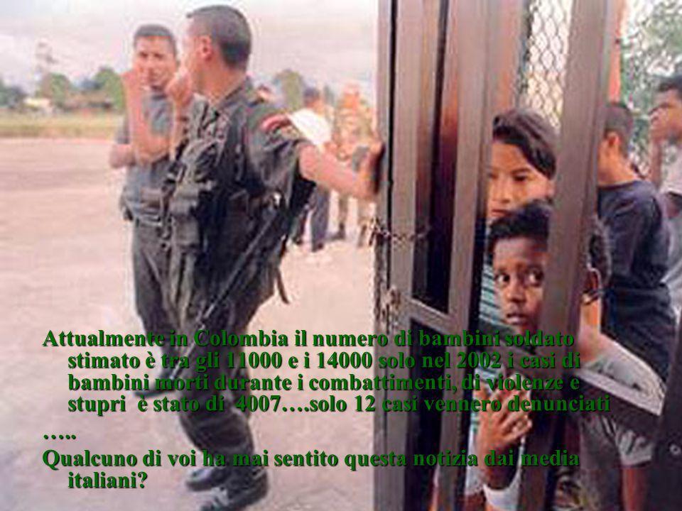 Attualmente in Colombia il numero di bambini soldato stimato è tra gli 11000 e i 14000 solo nel 2002 i casi di bambini morti durante i combattimenti, di violenze e stupri è stato di 4007….solo 12 casi vennero denunciati