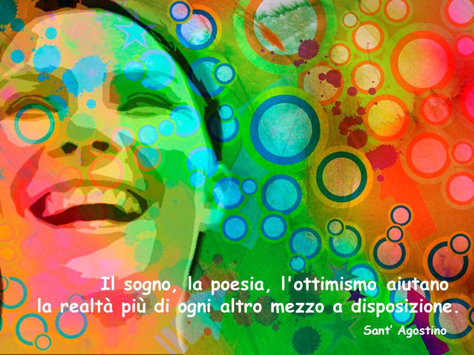Il sogno, la poesia, l ottimismo aiutano la realtà più di ogni altro mezzo a disposizione.