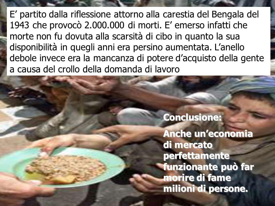 E' partito dalla riflessione attorno alla carestia del Bengala del 1943 che provocò 2.000.000 di morti. E' emerso infatti che morte non fu dovuta alla scarsità di cibo in quanto la sua disponibilità in quegli anni era persino aumentata. L'anello debole invece era la mancanza di potere d'acquisto della gente a causa del crollo della domanda di lavoro