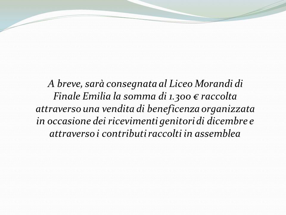 A breve, sarà consegnata al Liceo Morandi di Finale Emilia la somma di 1.300 € raccolta attraverso una vendita di beneficenza organizzata in occasione dei ricevimenti genitori di dicembre e attraverso i contributi raccolti in assemblea