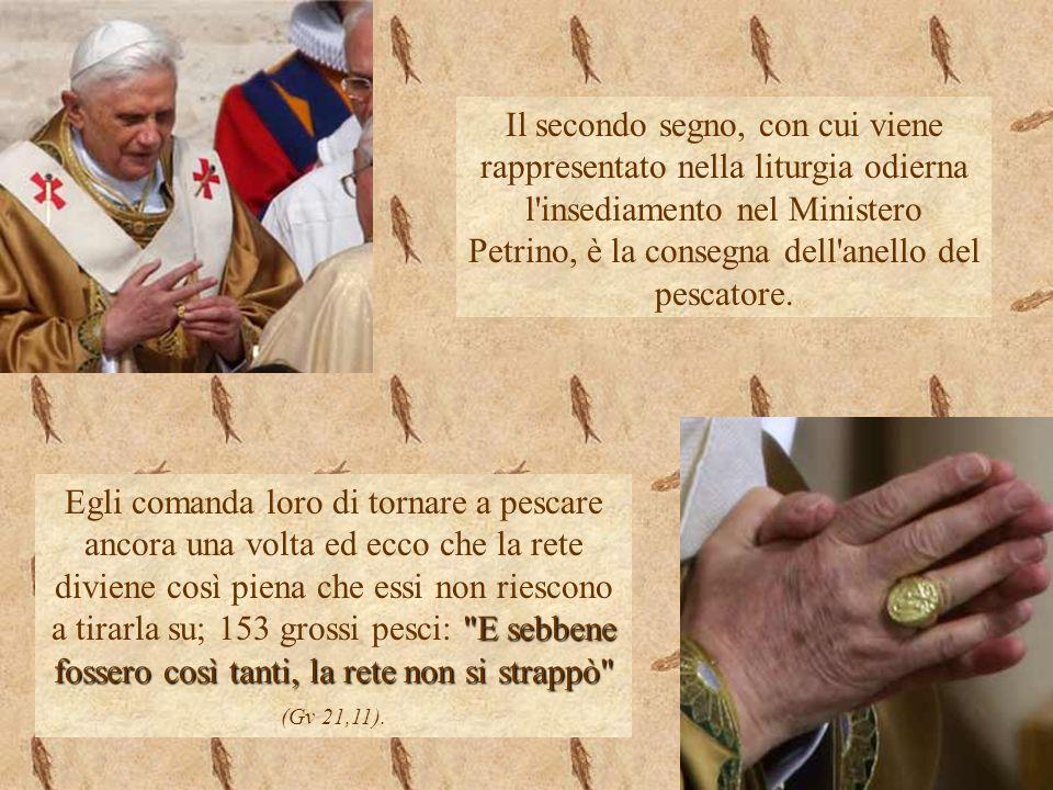 Il secondo segno, con cui viene rappresentato nella liturgia odierna l insediamento nel Ministero Petrino, è la consegna dell anello del pescatore.
