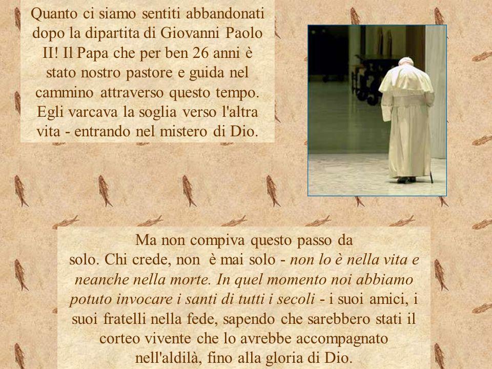 Quanto ci siamo sentiti abbandonati dopo la dipartita di Giovanni Paolo II! Il Papa che per ben 26 anni è stato nostro pastore e guida nel cammino attraverso questo tempo. Egli varcava la soglia verso l altra vita - entrando nel mistero di Dio.