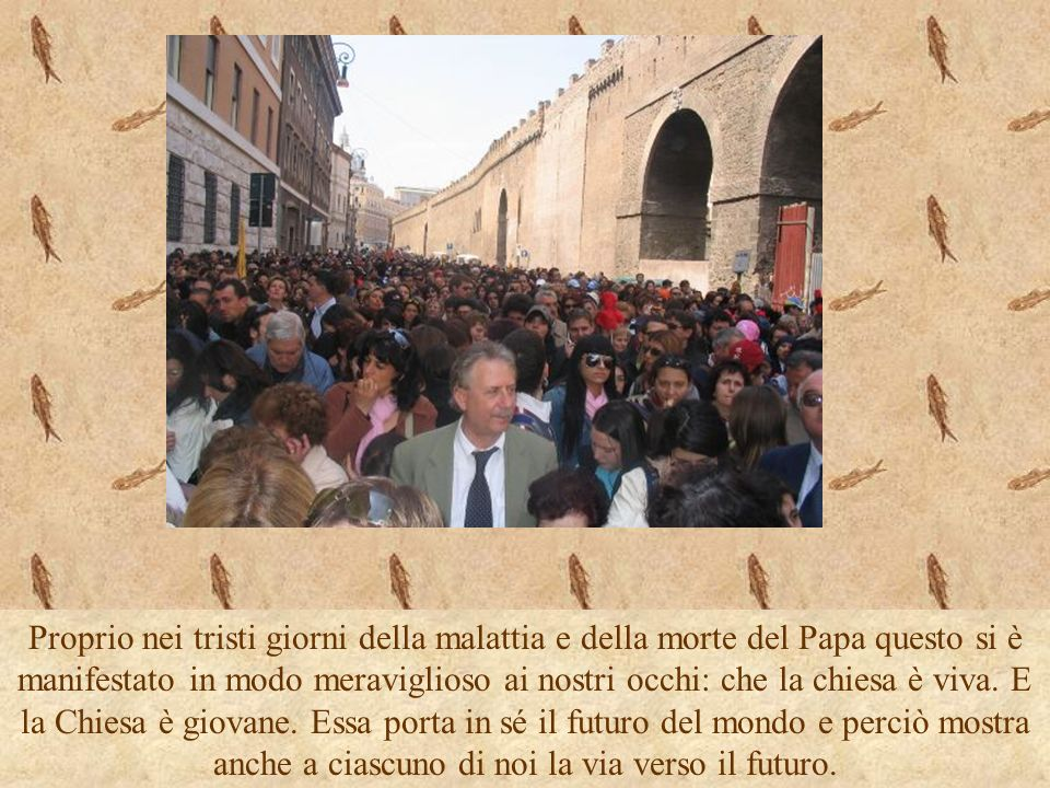 Proprio nei tristi giorni della malattia e della morte del Papa questo si è manifestato in modo meraviglioso ai nostri occhi: che la chiesa è viva.