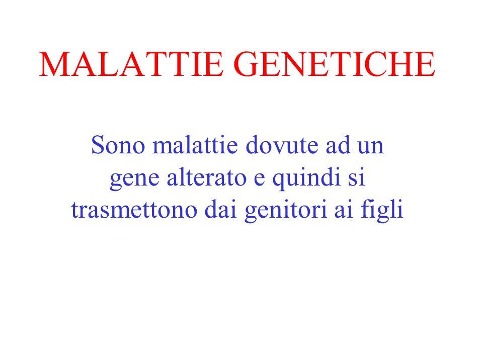 MALATTIE GENETICHE Sono malattie dovute ad un gene alterato e quindi si trasmettono dai genitori ai figli.