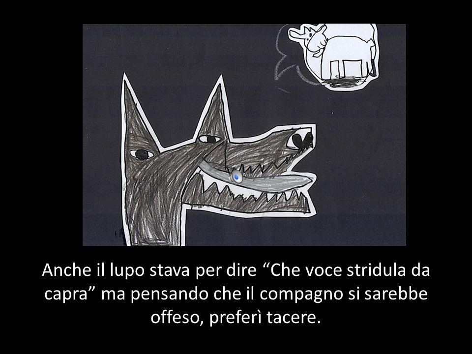 Anche il lupo stava per dire Che voce stridula da capra ma pensando che il compagno si sarebbe offeso, preferì tacere.