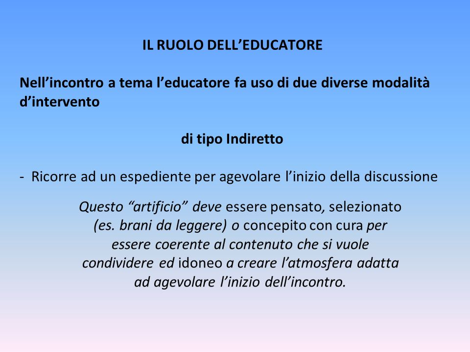 IL RUOLO DELL'EDUCATORE Nell'incontro a tema l'educatore fa uso di due diverse modalità d'intervento di tipo Indiretto - Ricorre ad un espediente per agevolare l'inizio della discussione