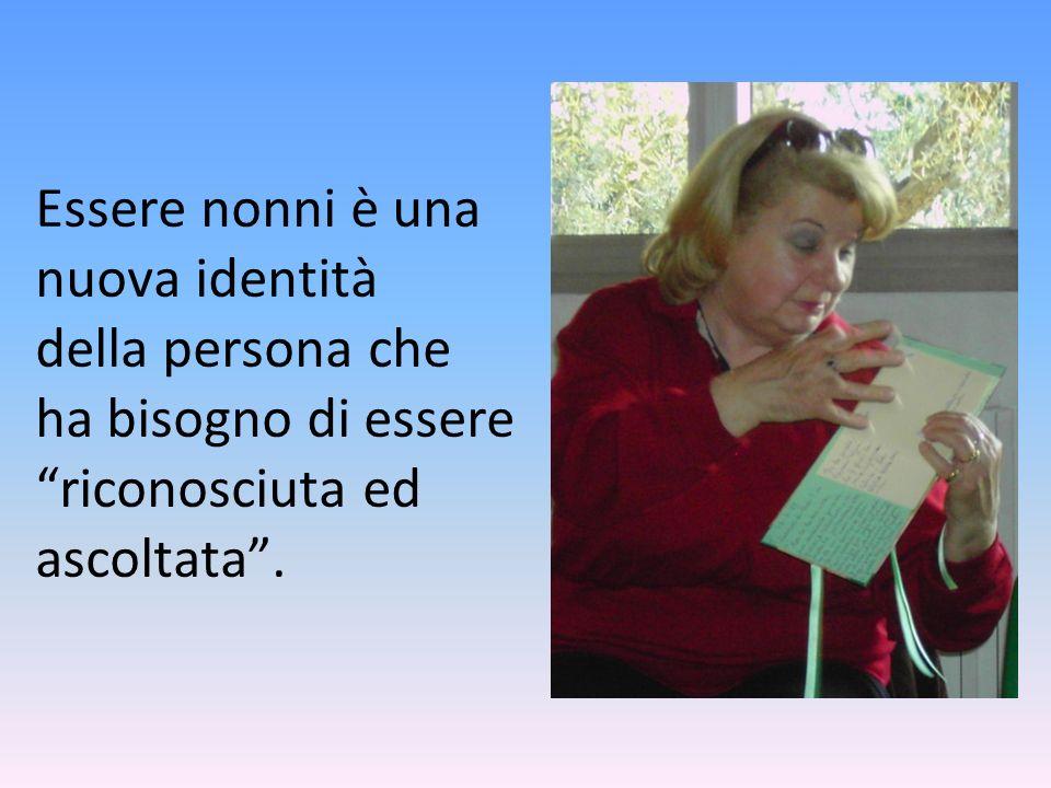 Essere nonni è una nuova identità della persona che ha bisogno di essere riconosciuta ed ascoltata .