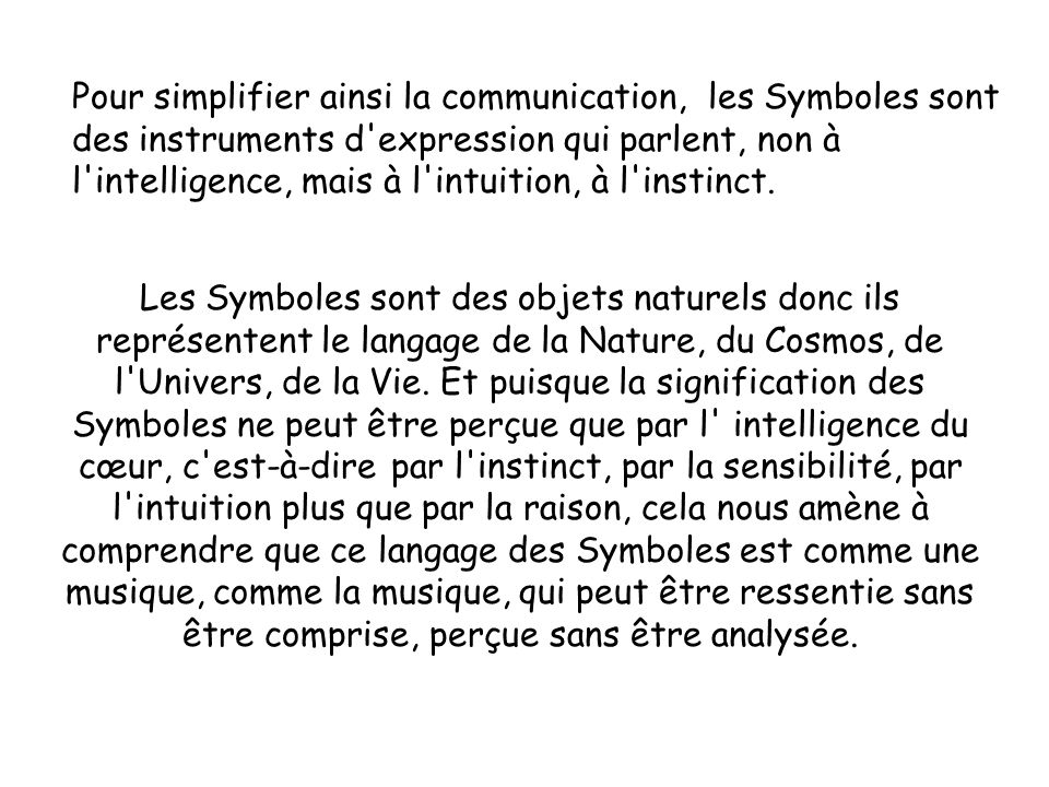 Pour simplifier ainsi la communication, les Symboles sont des instruments d expression qui parlent, non à l intelligence, mais à l intuition, à l instinct.