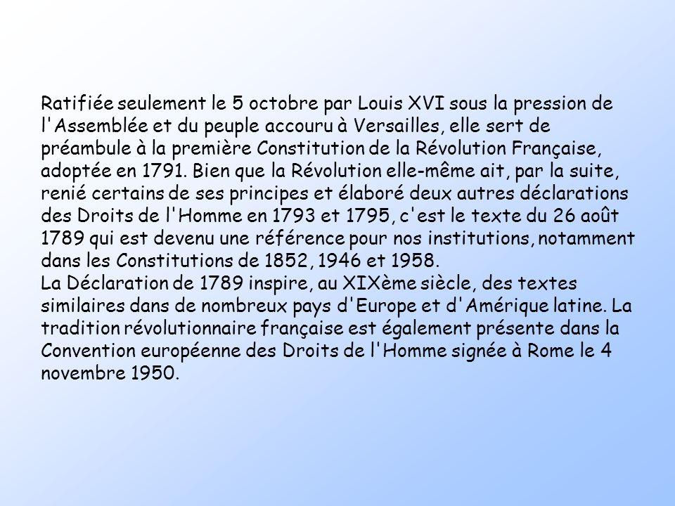 Ratifiée seulement le 5 octobre par Louis XVI sous la pression de l Assemblée et du peuple accouru à Versailles, elle sert de préambule à la première Constitution de la Révolution Française, adoptée en 1791. Bien que la Révolution elle-même ait, par la suite, renié certains de ses principes et élaboré deux autres déclarations des Droits de l Homme en 1793 et 1795, c est le texte du 26 août 1789 qui est devenu une référence pour nos institutions, notamment dans les Constitutions de 1852, 1946 et 1958.